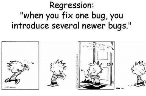 When you fix one bug, you introduce several newer bugs